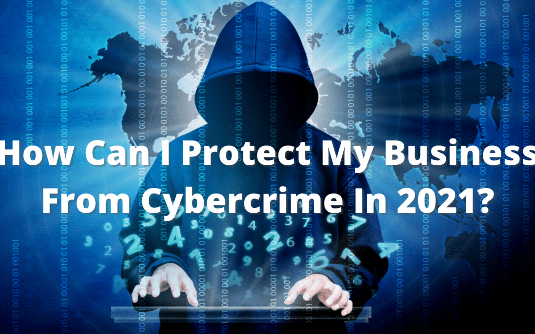 How Can I Protect My Business From Cybercrime In 2021?